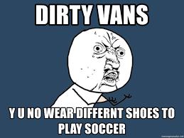 dirty vans y u no wear differnt shoes to play soccer y u no meme