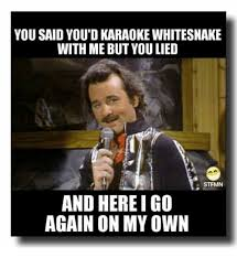 Here We Go Again Meme - you said youdkaraoke whitesnake with me but you lied st fmn and here