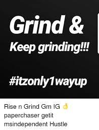 Grinding Meme - grind keep grinding rise n grind gm ig paperchaser getit