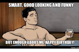 Hilarious Happy Birthday Meme - smart good looking and funny butenoughabout me happy birthday