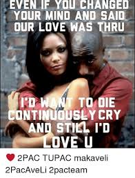 2pac Meme - even if you changed your mind and said our love was thru to oie