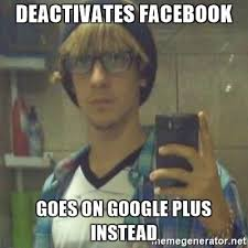 Google Plus Meme - deactivates facebook goes on google plus instead tech hipster