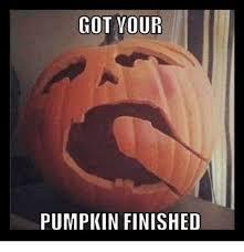 Pumpkin Meme - got your pumpkin finished meme on esmemes com