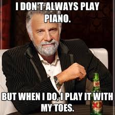 Piano Meme - i don t always play piano but when i do i play it with my toes