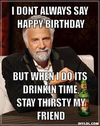 Stay Thirsty Meme - stay thirsty my friends memes image memes at relatably com