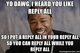 Reply All Meme - yo dawg i heard you like reply all so i put a reply all in your
