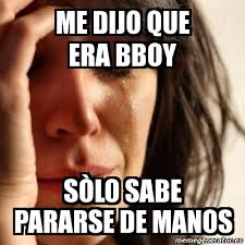 Bboy Meme - meme problems me dijo que era bboy sòlo sabe pararse de manos