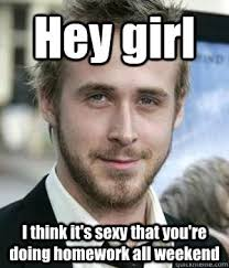 Sexy Girl Memes - hey girl i think it s sexy that you re doing homework all weekend