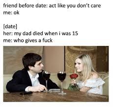 Like I Care Meme - dopl3r com memes friend before date act like you dont care me