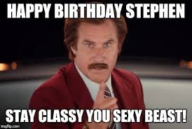 Happy Birthday Sexy Meme - happy birthday stephen stay classy you sexy beast meme