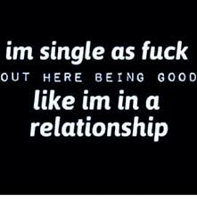 Single Relationship Memes - im single as fuck out here being goo d like im in a relationship