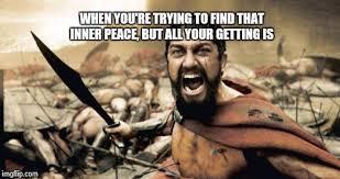 Inner Peace Meme - sparta leonidas meme imgflip