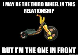 Third Wheel Meme - i may be the third wheel in this relationship but i m the one in