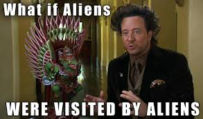 Aliens Picture Meme - what if aliens were visited by aliens ancient aliens meme what is