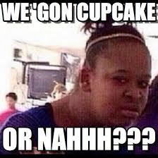 Cupcake Memes - we gon cupcake confused black girl meme on memegen