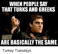 Greek Meme - when people say that turks and greeks are basicall the same turkey