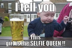 Selfie Meme Funny - selfie queen i tell you this girl is the selfie queen drunk