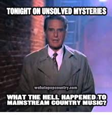 Country Meme - tonight onunsolvedmysteries wehatepopcountrycom what the hell