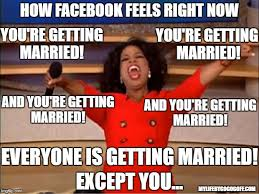 Married Meme - how facebook feels right now you re getting married you re getting