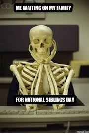 National Sibling Day Meme - mewaiting on my family for national siblings day memes com