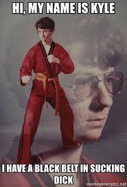 Sucking Dick Meme - hi my name is kyle i have a black belt in sucking dick karate