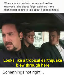 Earthquake Meme - when you visit rdankmemes and realize everyone talks about fidget