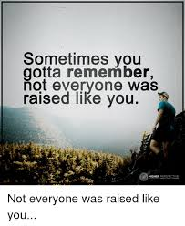 Perspective Meme - sometimes you remember not everyone was raised like you higher