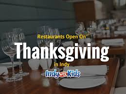 open restaurants for thanksgiving restaurants open on thanksgiving in indy 2016 indy with kids