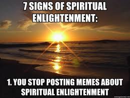 Spiritual Memes - 7 signs of spiritual enlightenment 1 you stop posting memes