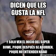 Memes Del Super Bowl - meme yo dawg dicen que les gusta la nfl y solo ven el inicio del