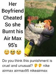 Nike Memes - her boyfriend cheated so she burnt his air max 95 s hiphop do you