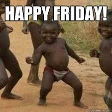 Happy Friday Memes - happy friday its friday niggas quickmeme