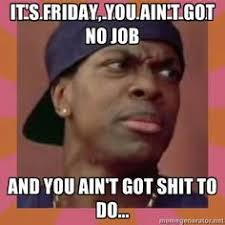 It S Friday Memes Gross - you ain t got to lie craig you ain t got to lie i like to use
