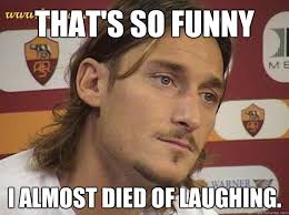 Thats So Meme - that s so funny i almost died of laughing totti quickmeme