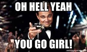 You Go Girl Meme - oh hell yeah you go girl leo gat meme generator