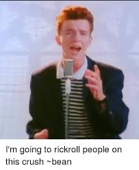 Rick Roll Memes - i m going to rickroll people on this crush bean meme on me me