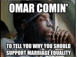 Marriage Equality Memes - omar comin to tell you why you should support marriage equality