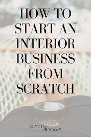 how to start an interior design business from home start an interior design business from scratch alycia wicker