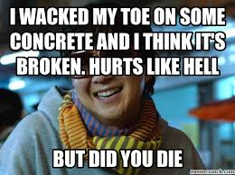 Toe Memes - wacked my toe on some concrete and i think it s broken hurts like hell