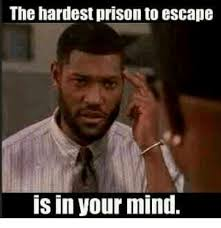 Prison Memes - the hardest prison to escape is in your mind meme on sizzle