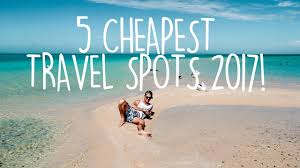 cheap travel where to travel in 2017 budget travel tips