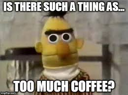 Too Much Coffee Meme - is there such a thing as too much coffee meme