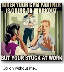Workout Partner Meme - when your gym partner is going to workout but your stuck at work go