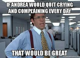 Meme Andrea - if andrea would quit crying and complaining every day that would be