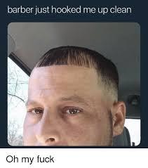 Hook Me Up Meme - barber just hooked me up clean oh my fuck barber meme on
