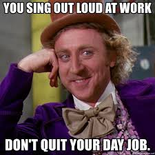 Quit Work Meme - you sing out loud at work don t quit your day job willy wonka