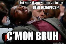 Meme Not Sure If - meme not sure if you wanna go to the beer olympics c mon bruh
