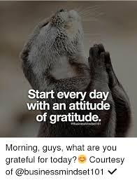 Gratitude Meme - start every day with an attitude of gratitude morning guys what are