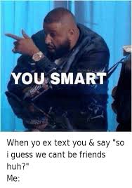 My Ex Meme - when yo ex text you say so i guess we cant be friends huh me