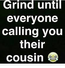Grinding Meme - grind until everyone calling you their cousin meme on me me